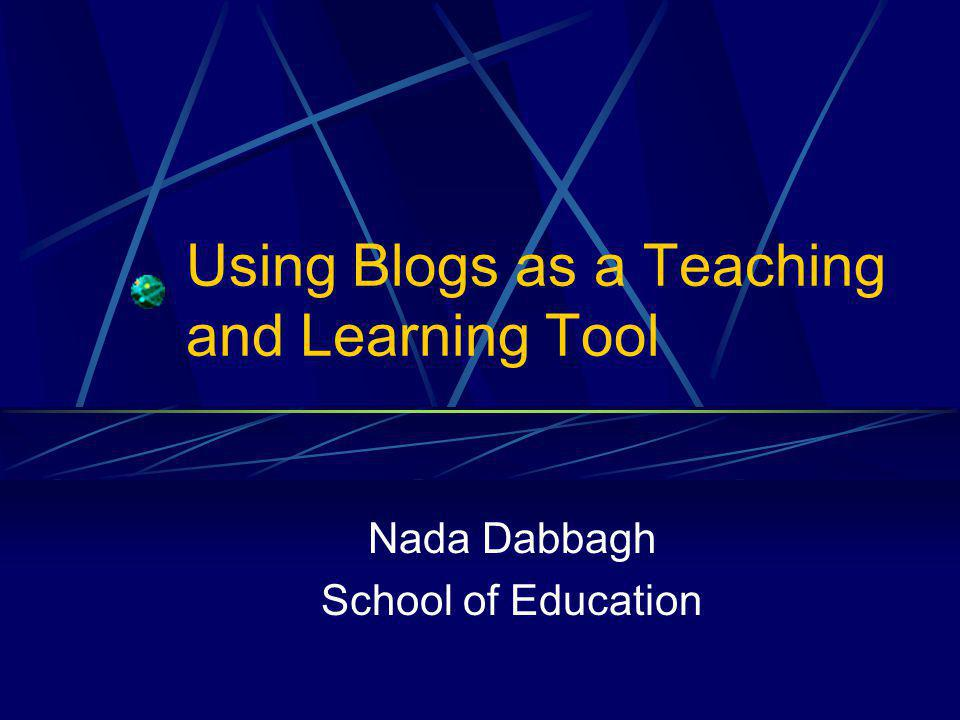 Using Blogs as a Teaching and Learning Tool Nada Dabbagh School of Education