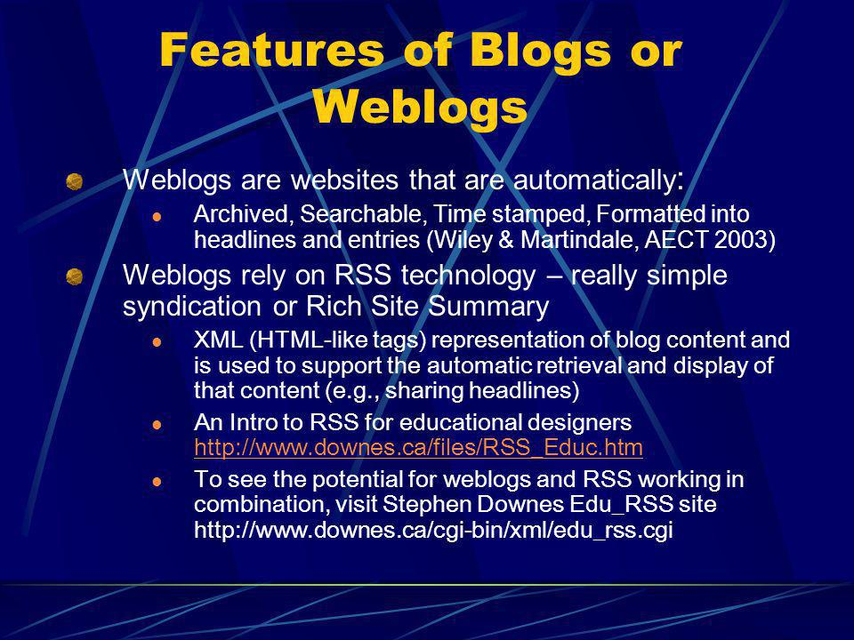 Features of Blogs or Weblogs Weblogs are websites that are automatically : Archived, Searchable, Time stamped, Formatted into headlines and entries (Wiley & Martindale, AECT 2003) Weblogs rely on RSS technology – really simple syndication or Rich Site Summary XML (HTML-like tags) representation of blog content and is used to support the automatic retrieval and display of that content (e.g., sharing headlines) An Intro to RSS for educational designers http://www.downes.ca/files/RSS_Educ.htm http://www.downes.ca/files/RSS_Educ.htm To see the potential for weblogs and RSS working in combination, visit Stephen Downes Edu_RSS site http://www.downes.ca/cgi-bin/xml/edu_rss.cgi