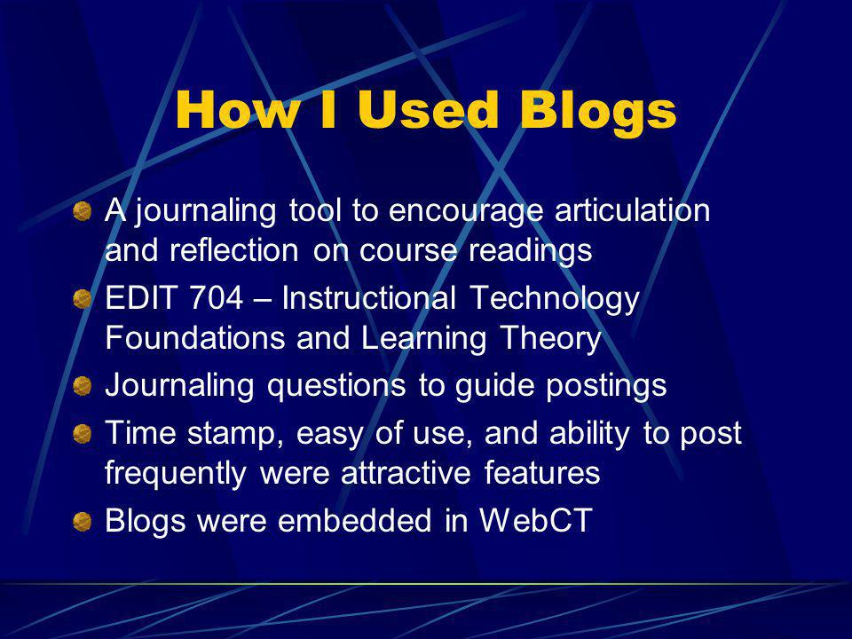 How I Used Blogs A journaling tool to encourage articulation and reflection on course readings EDIT 704 – Instructional Technology Foundations and Learning Theory Journaling questions to guide postings Time stamp, easy of use, and ability to post frequently were attractive features Blogs were embedded in WebCT