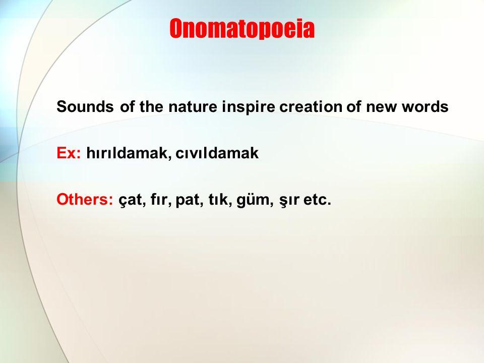 Onomatopoeia Sounds of the nature inspire creation of new words Ex: hırıldamak, cıvıldamak Others: çat, fır, pat, tık, güm, şır etc.