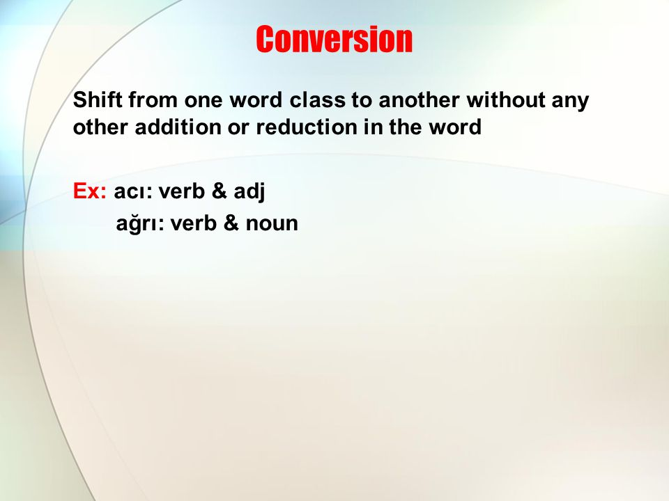Conversion Shift from one word class to another without any other addition or reduction in the word Ex: acı: verb & adj ağrı: verb & noun