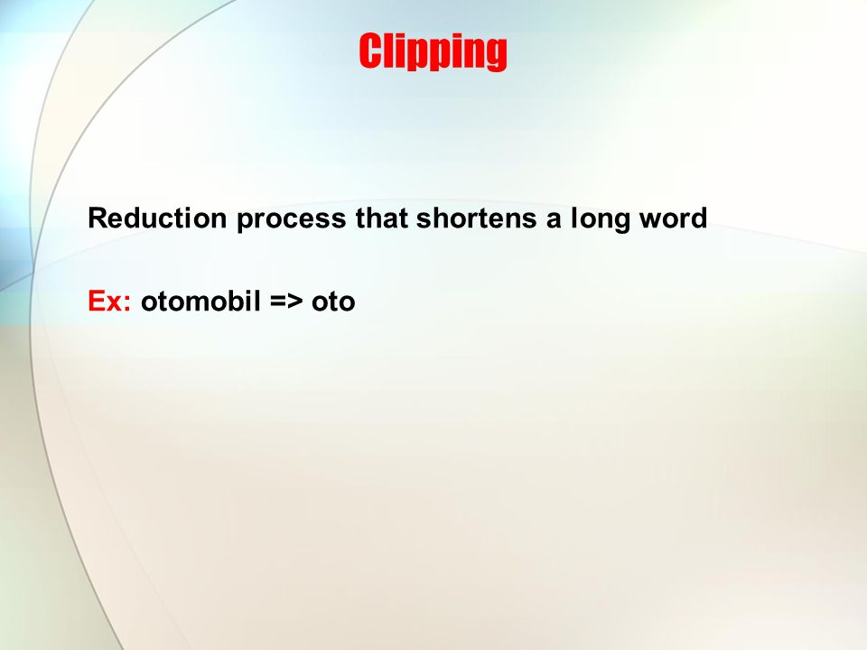 Clipping Reduction process that shortens a long word Ex: otomobil => oto