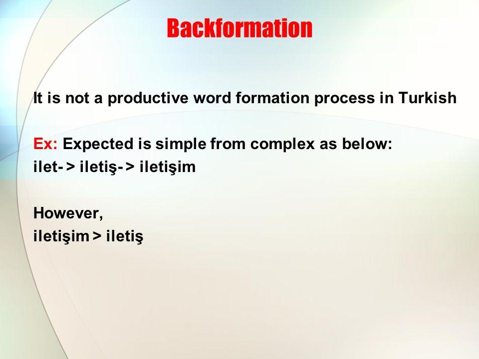 Backformation It is not a productive word formation process in Turkish Ex: Expected is simple from complex as below: ilet- > iletiş- > iletişim However, iletişim > iletiş