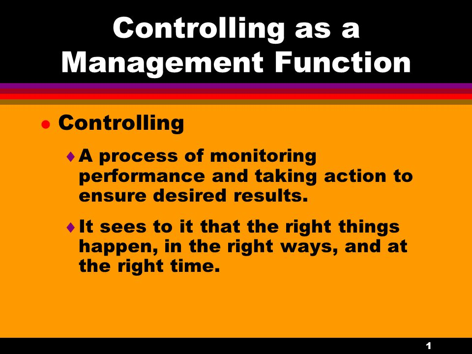 1 Controlling as a Management Function l Controlling  A process of monitoring performance and taking action to ensure desired results.  It sees to i