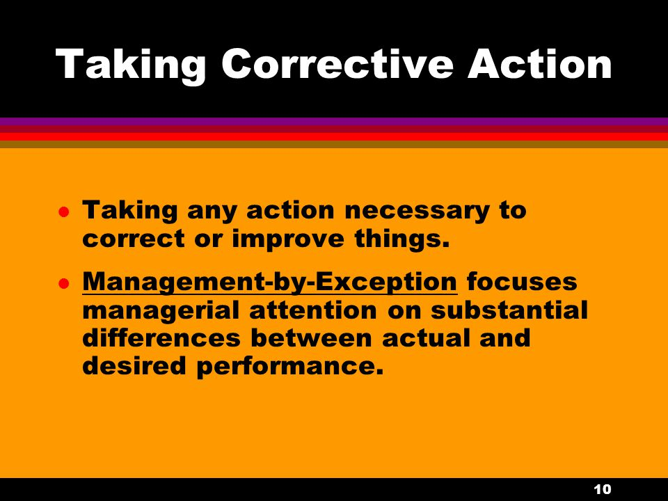 10 Taking Corrective Action l Taking any action necessary to correct or improve things. l Management-by-Exception focuses managerial attention on subs