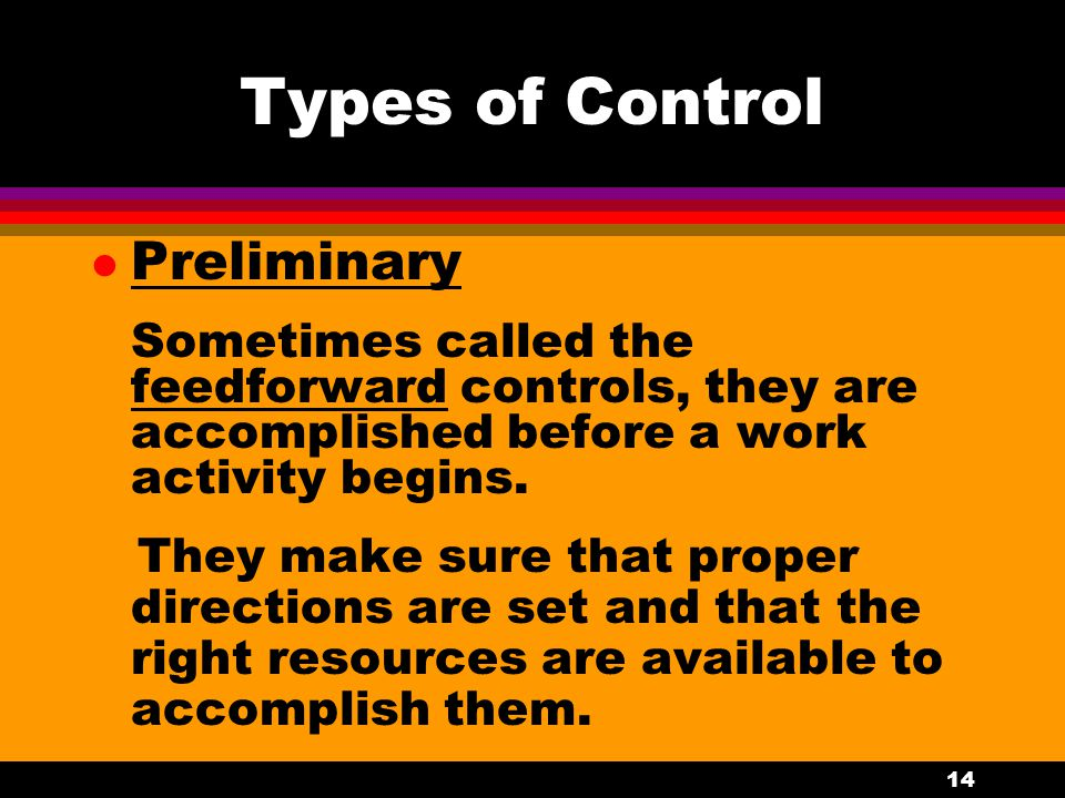 14 Types of Control l Preliminary Sometimes called the feedforward controls, they are accomplished before a work activity begins. They make sure that