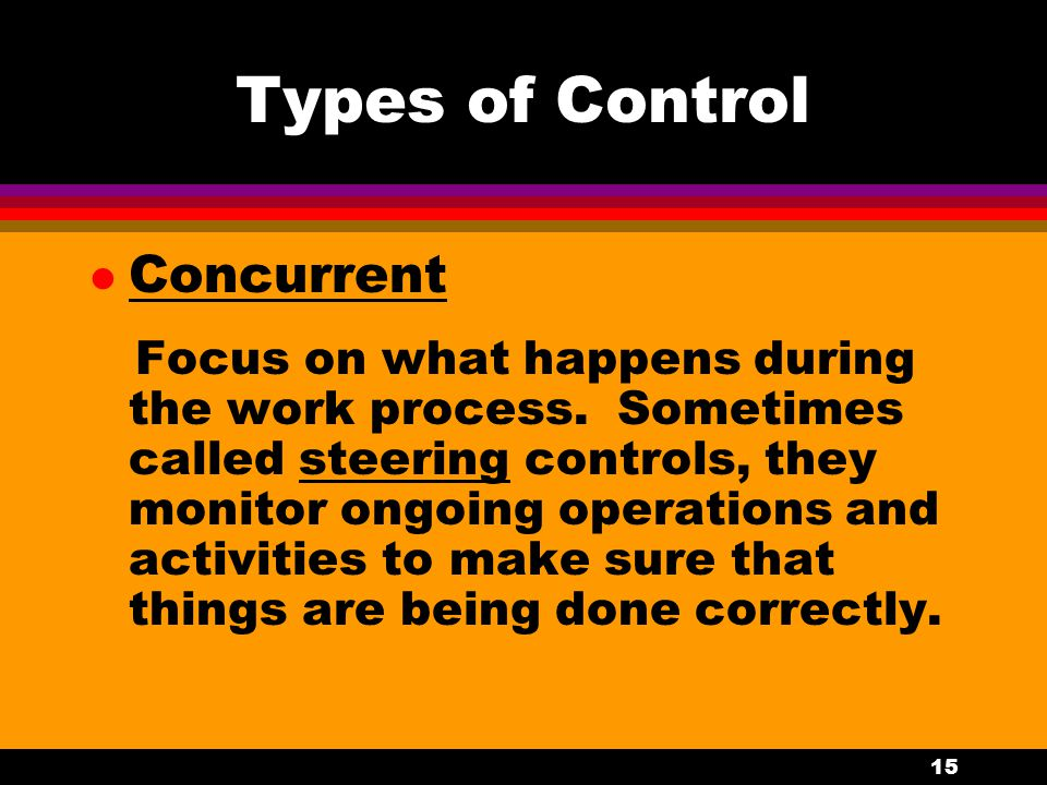 15 Types of Control l Concurrent Focus on what happens during the work process. Sometimes called steering controls, they monitor ongoing operations an