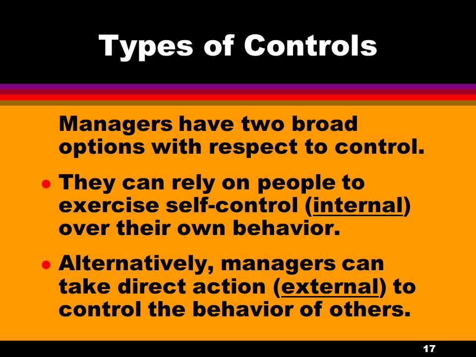 17 Types of Controls Managers have two broad options with respect to control. l They can rely on people to exercise self-control (internal) over their