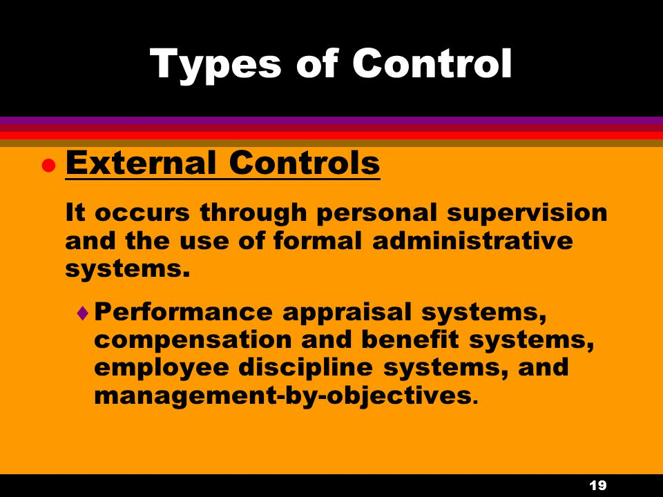 19 Types of Control l External Controls It occurs through personal supervision and the use of formal administrative systems.  Performance appraisal s