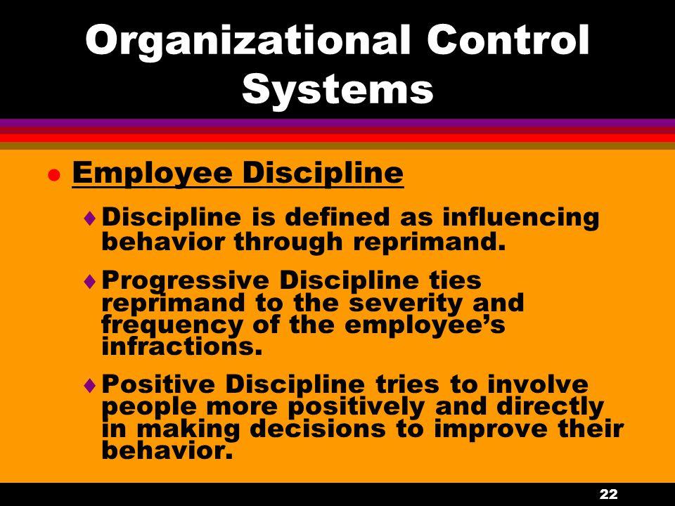 22 Organizational Control Systems l Employee Discipline  Discipline is defined as influencing behavior through reprimand.  Progressive Discipline ti