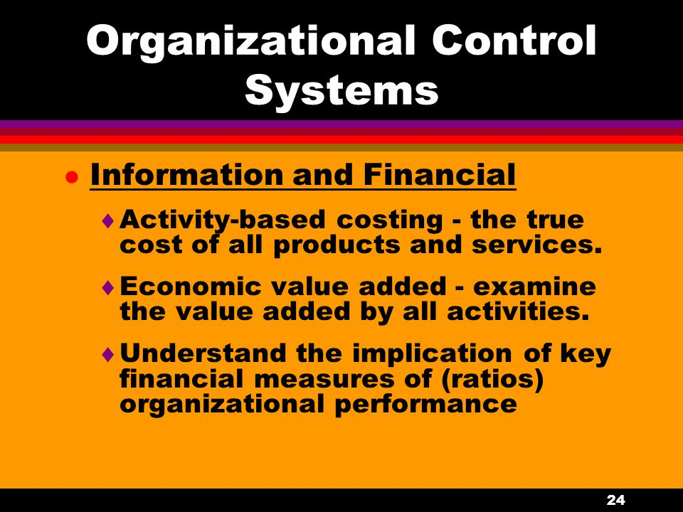 24 Organizational Control Systems l Information and Financial  Activity-based costing - the true cost of all products and services.  Economic value