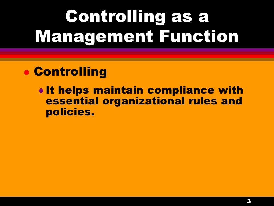 3 Controlling as a Management Function l Controlling  It helps maintain compliance with essential organizational rules and policies.