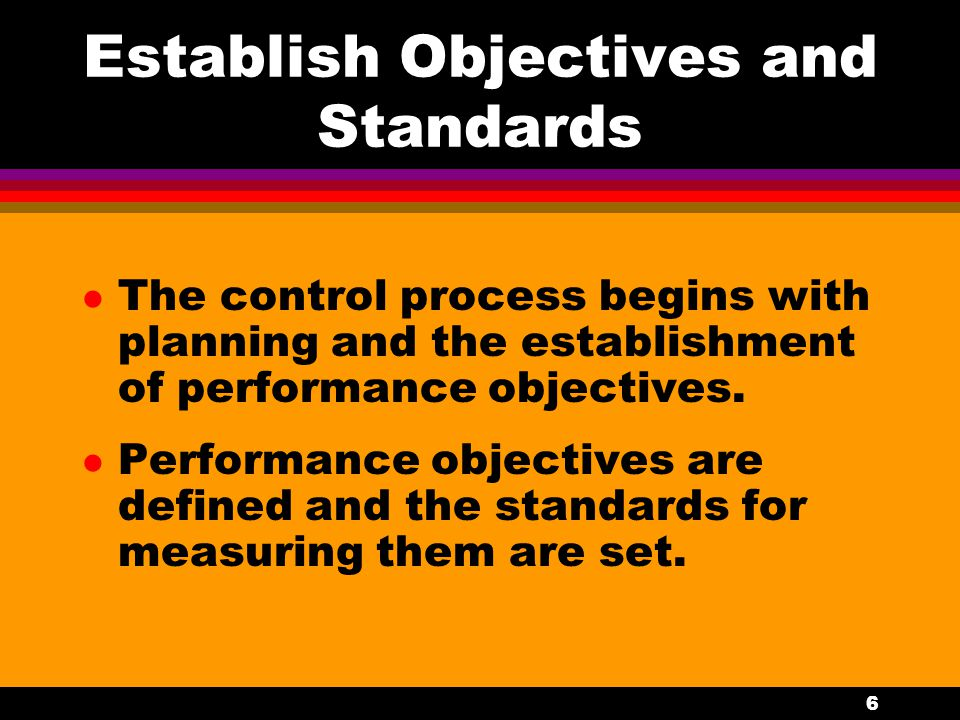 6 Establish Objectives and Standards l The control process begins with planning and the establishment of performance objectives. l Performance objecti