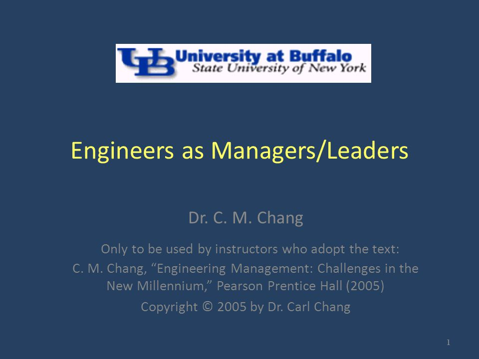 """Engineers as Managers/Leaders Dr. C. M. Chang Only to be used by instructors who adopt the text: C. M. Chang, """"Engineering Management: Challenges in t"""