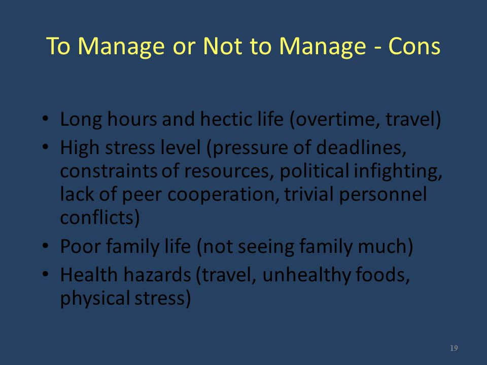 To Manage or Not to Manage - Cons Long hours and hectic life (overtime, travel) High stress level (pressure of deadlines, constraints of resources, po