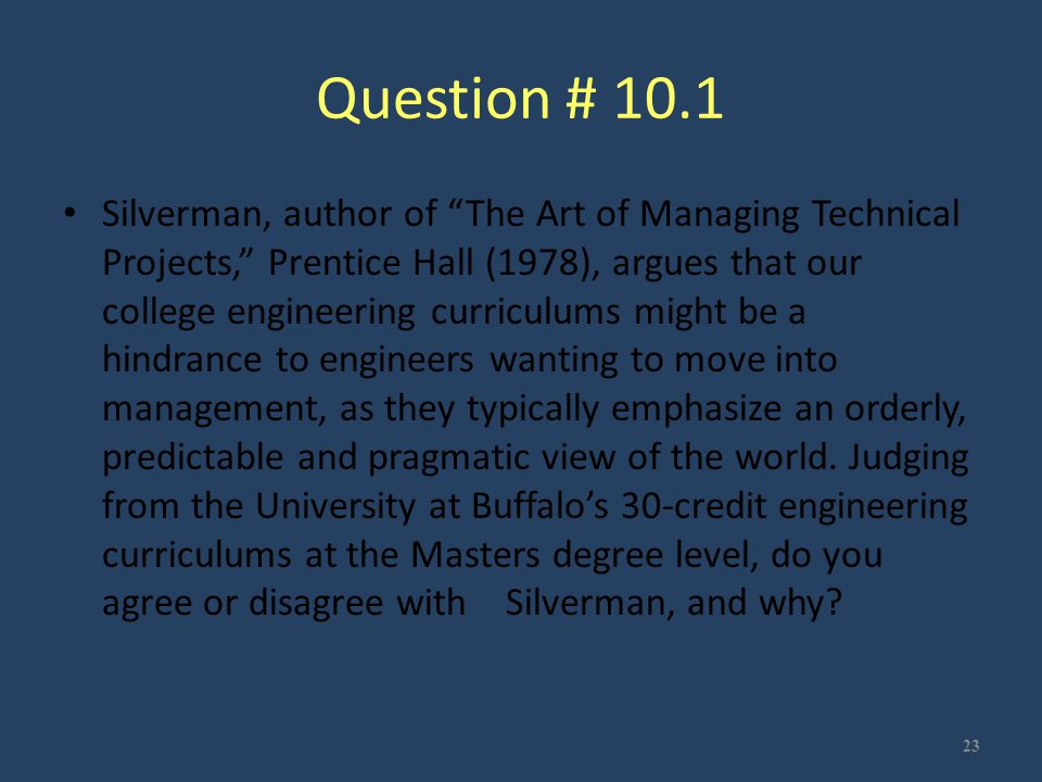 """Question # 10.1 Silverman, author of """"The Art of Managing Technical Projects,"""" Prentice Hall (1978), argues that our college engineering curriculums m"""