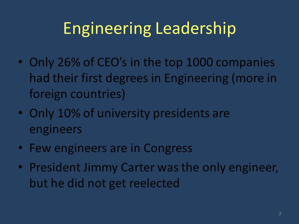 Engineering Leadership Only 26% of CEO's in the top 1000 companies had their first degrees in Engineering (more in foreign countries) Only 10% of univ