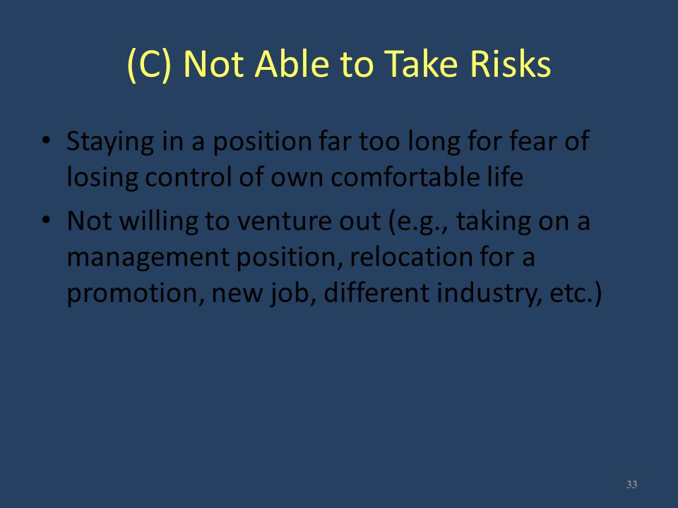 (C) Not Able to Take Risks Staying in a position far too long for fear of losing control of own comfortable life Not willing to venture out (e.g., tak