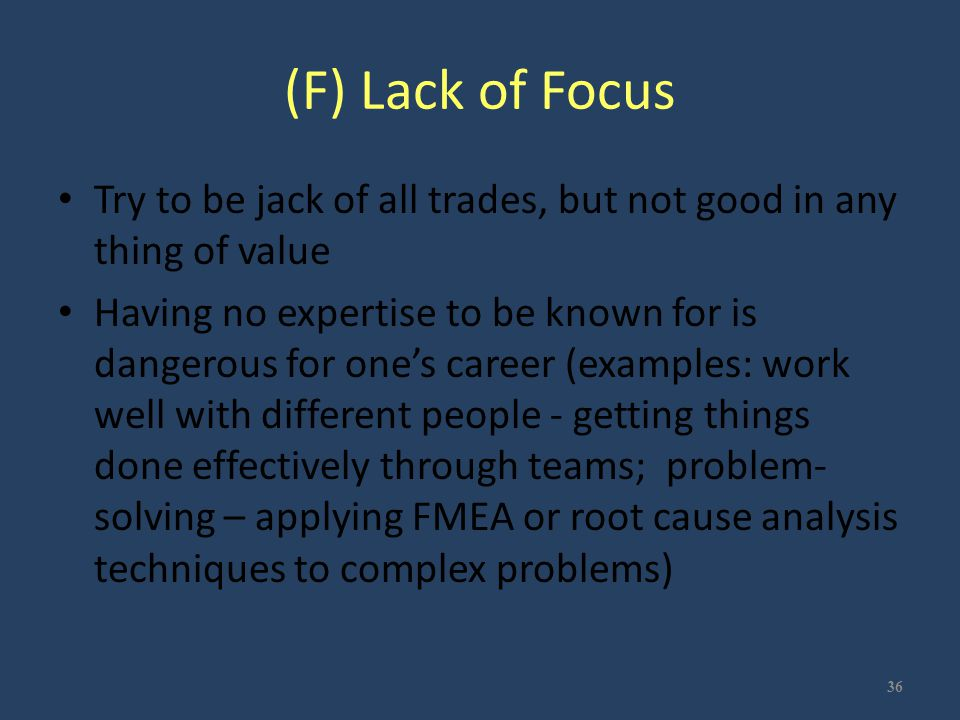 (F) Lack of Focus Try to be jack of all trades, but not good in any thing of value Having no expertise to be known for is dangerous for one's career (