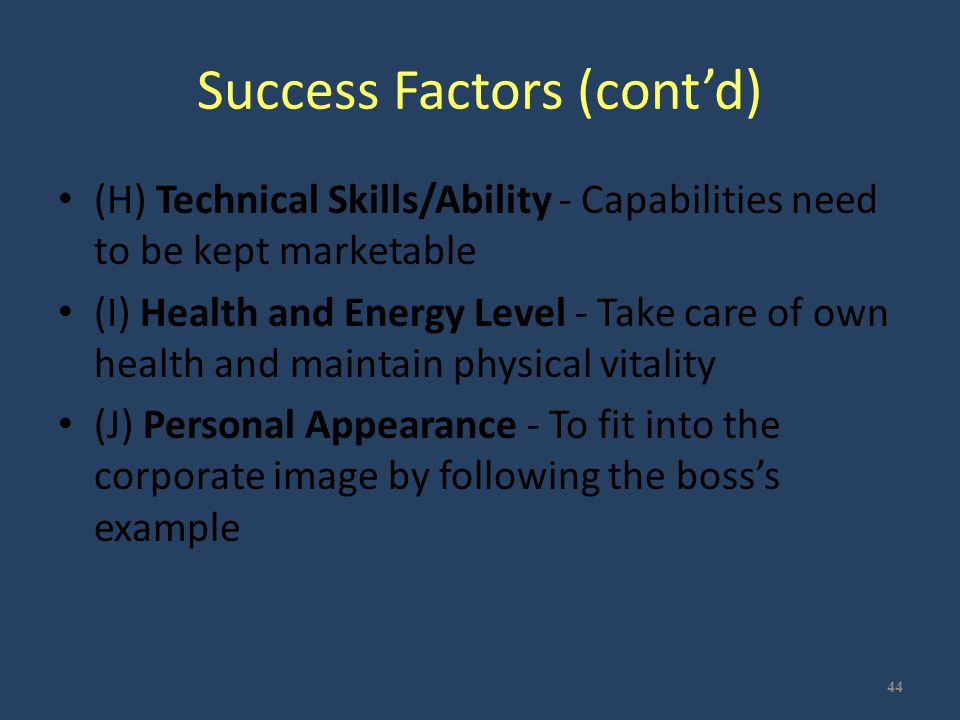 Success Factors (cont'd) (H) Technical Skills/Ability - Capabilities need to be kept marketable (I) Health and Energy Level - Take care of own health