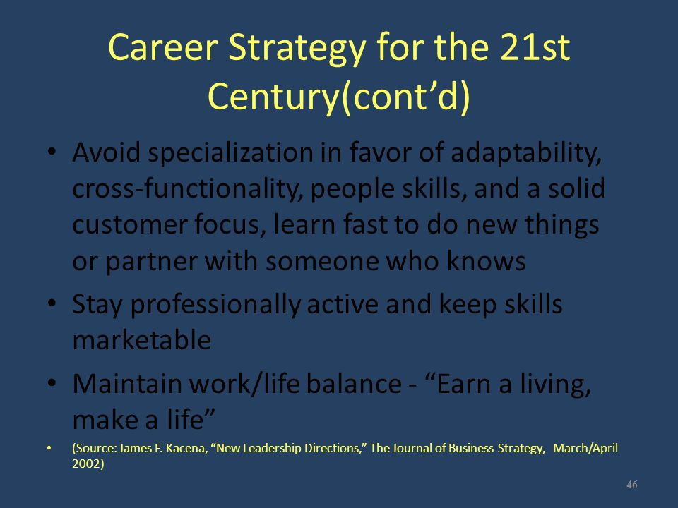 Career Strategy for the 21st Century(cont'd) Avoid specialization in favor of adaptability, cross-functionality, people skills, and a solid customer f