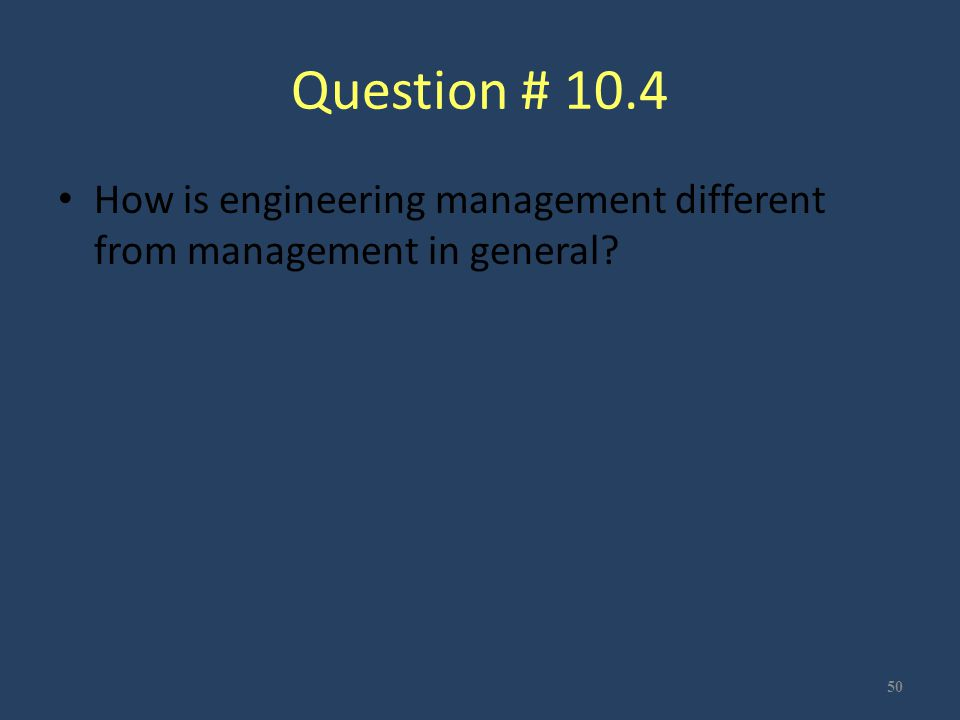 Question # 10.4 How is engineering management different from management in general? 50