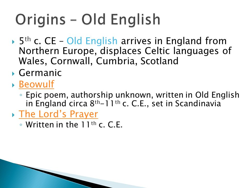  5 th c. CE – Old English arrives in England from Northern Europe, displaces Celtic languages of Wales, Cornwall, Cumbria, Scotland  Germanic  Beow