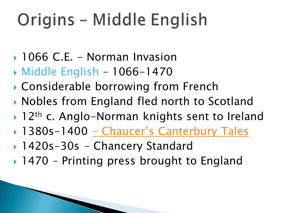  1066 C.E. - Norman Invasion  Middle English – 1066-1470  Considerable borrowing from French  Nobles from England fled north to Scotland  12 th c