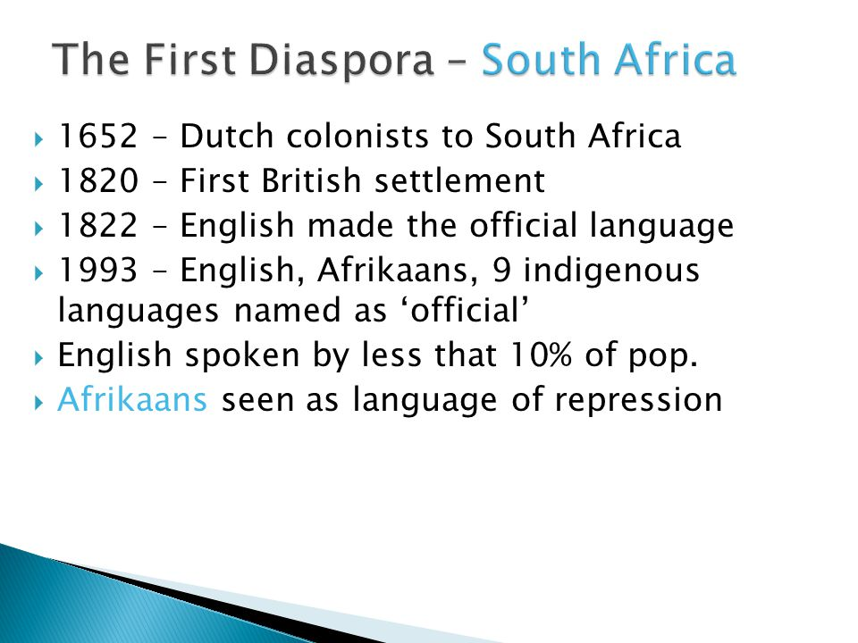  1652 – Dutch colonists to South Africa  1820 – First British settlement  1822 – English made the official language  1993 – English, Afrikaans, 9 indigenous languages named as 'official'  English spoken by less that 10% of pop.