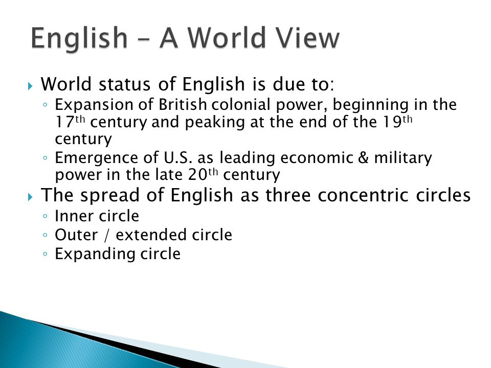  World status of English is due to: ◦ Expansion of British colonial power, beginning in the 17 th century and peaking at the end of the 19 th century ◦ Emergence of U.S.