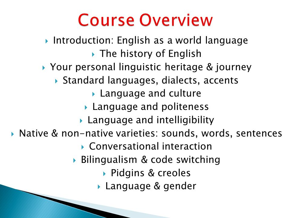  Introduction: English as a world language  The history of English  Your personal linguistic heritage & journey  Standard languages, dialects, accents  Language and culture  Language and politeness  Language and intelligibility  Native & non-native varieties: sounds, words, sentences  Conversational interaction  Bilingualism & code switching  Pidgins & creoles  Language & gender