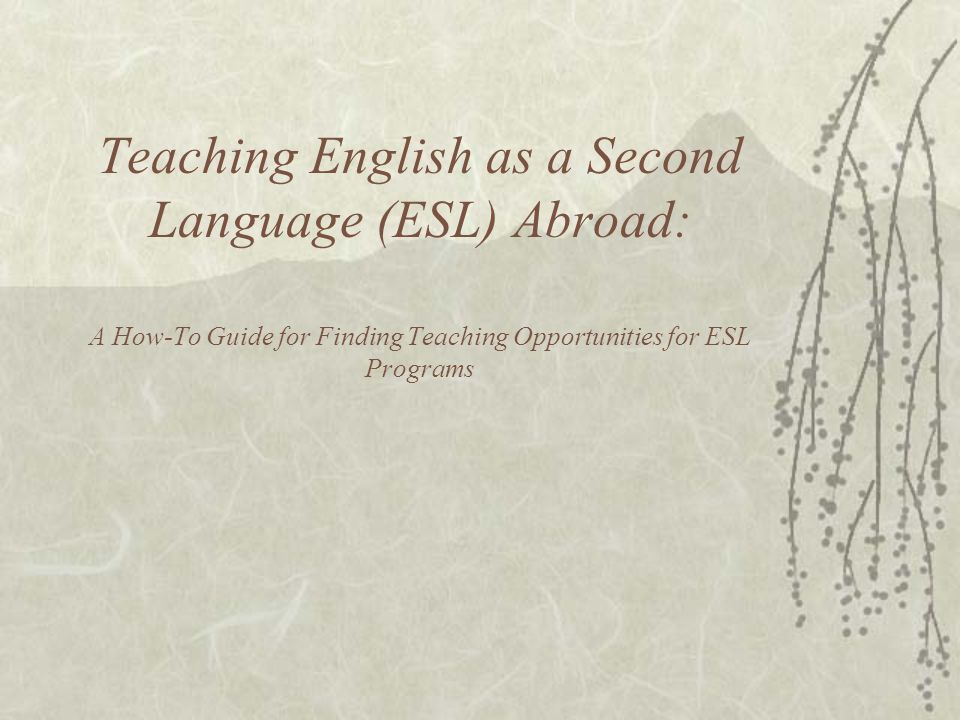 Teaching English as a Second Language (ESL) Abroad: A How-To Guide for Finding Teaching Opportunities for ESL Programs