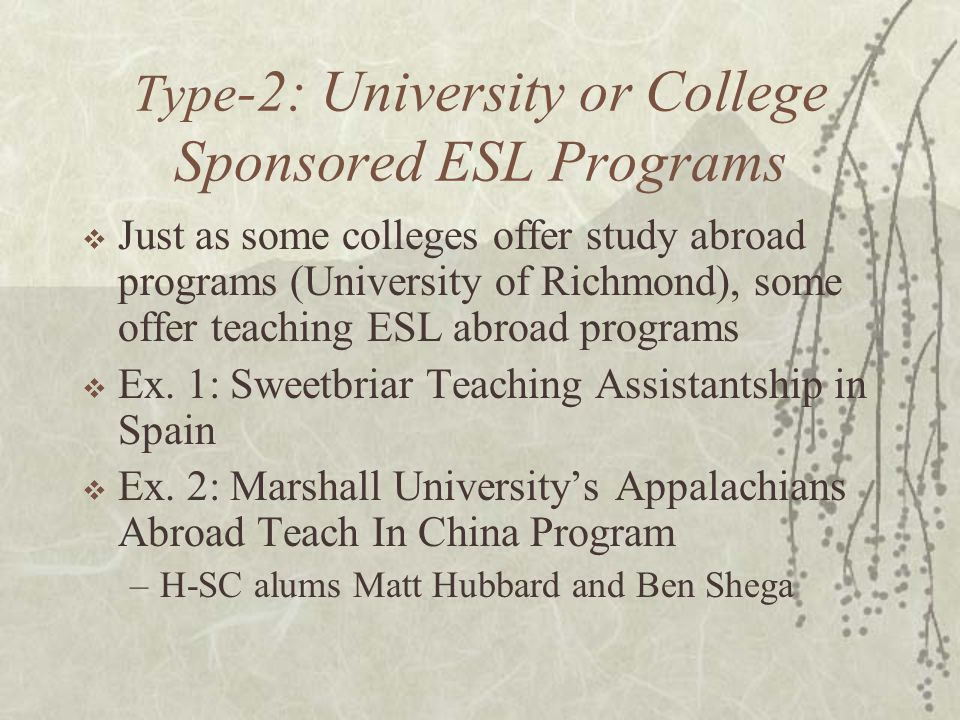Type -2: University or College Sponsored ESL Programs  Just as some colleges offer study abroad programs (University of Richmond), some offer teachin