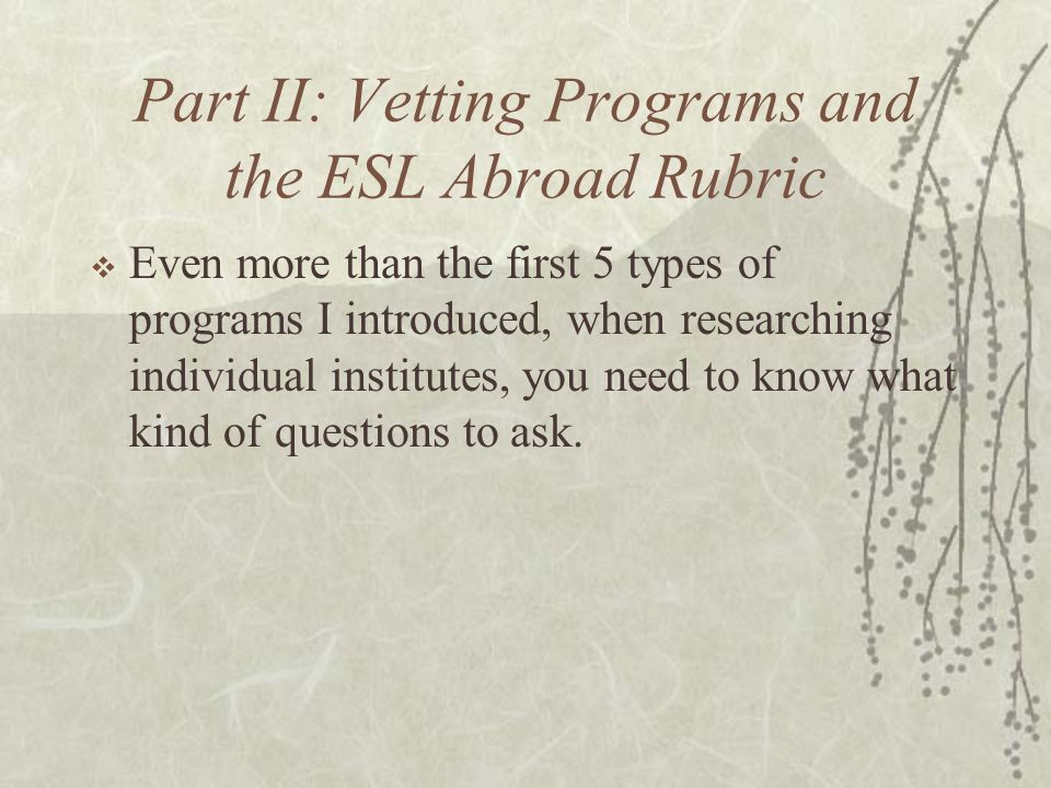 Part II: Vetting Programs and the ESL Abroad Rubric  Even more than the first 5 types of programs I introduced, when researching individual institutes, you need to know what kind of questions to ask.