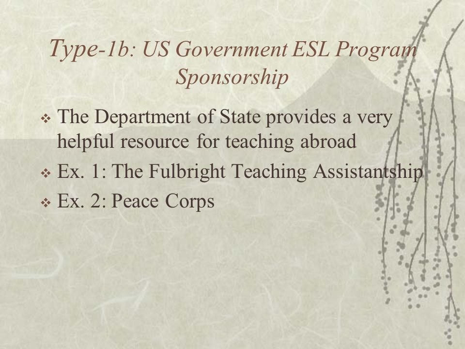 Type -1b: US Government ESL Program Sponsorship  The Department of State provides a very helpful resource for teaching abroad  Ex.