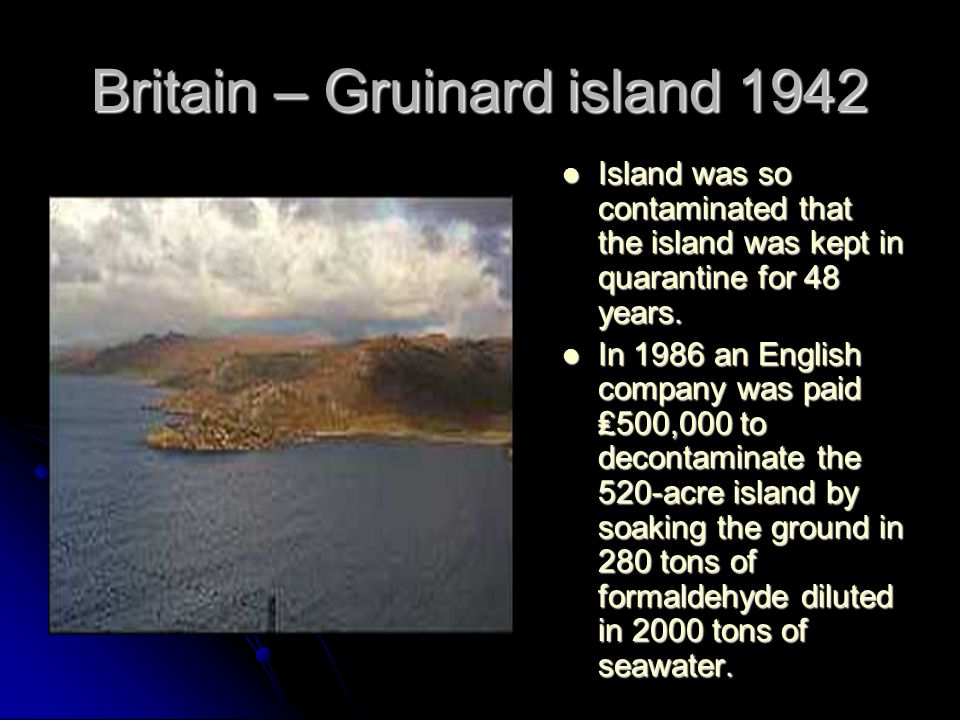 Britain – Gruinard island 1942 Island was so contaminated that the island was kept in quarantine for 48 years.