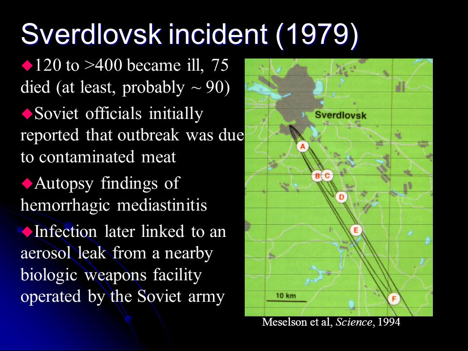 Sverdlovsk incident (1979) u 120 to >400 became ill, 75 died (at least, probably ~ 90) u Soviet officials initially reported that outbreak was due to contaminated meat u Autopsy findings of hemorrhagic mediastinitis u Infection later linked to an aerosol leak from a nearby biologic weapons facility operated by the Soviet army Meselson et al, Science, 1994