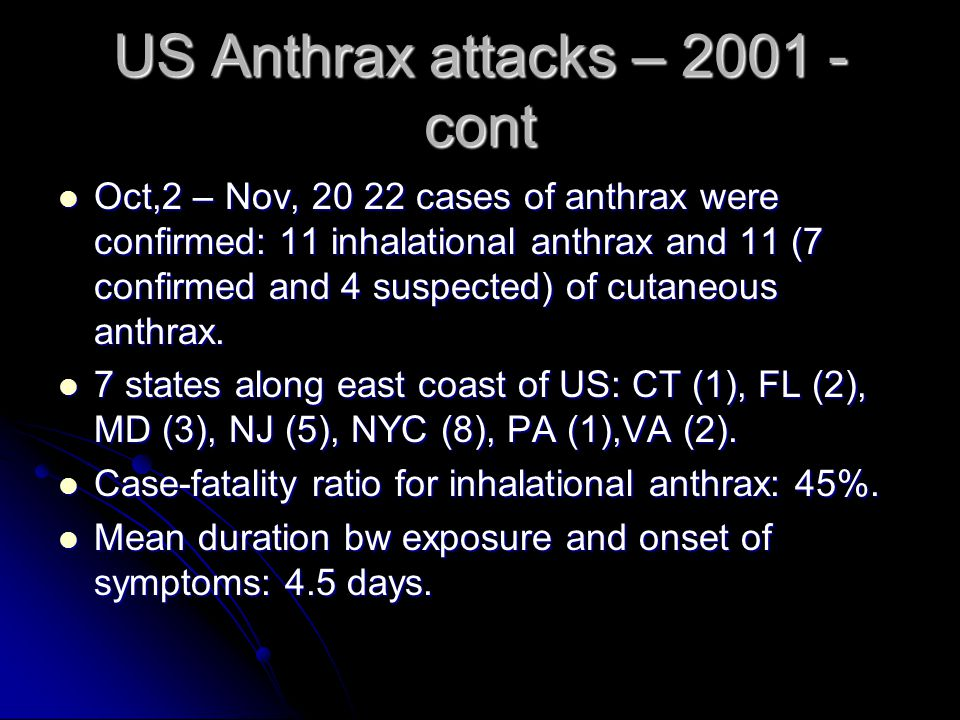 US Anthrax attacks – 2001 - cont Oct,2 – Nov, 20 22 cases of anthrax were confirmed: 11 inhalational anthrax and 11 (7 confirmed and 4 suspected) of cutaneous anthrax.