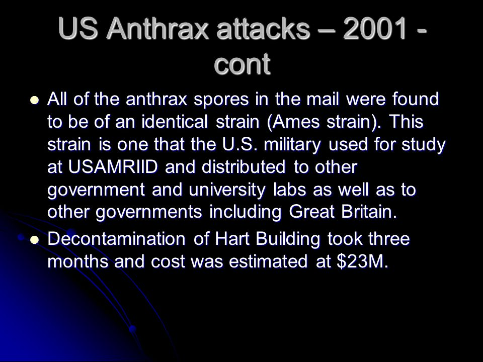 US Anthrax attacks – 2001 - cont All of the anthrax spores in the mail were found to be of an identical strain (Ames strain).