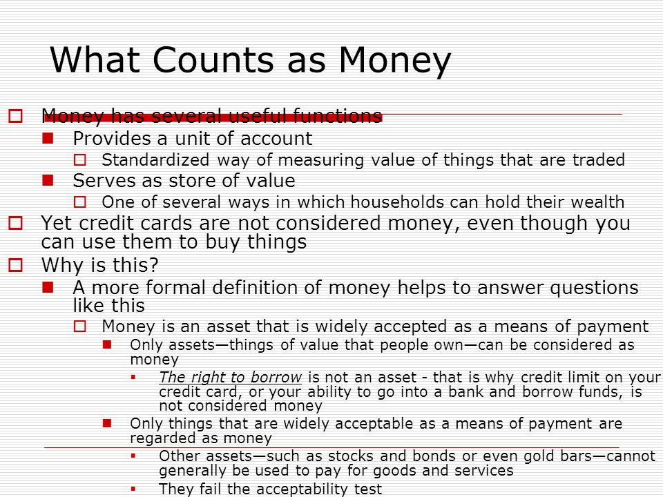 What Counts as Money  Money has several useful functions Provides a unit of account  Standardized way of measuring value of things that are traded S