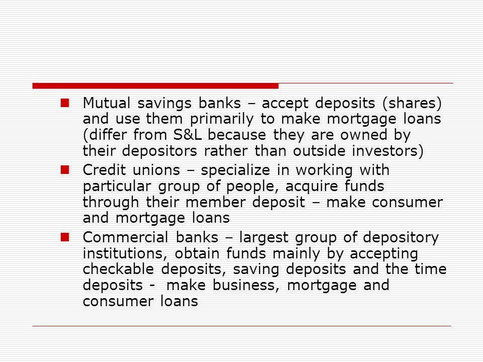 Mutual savings banks – accept deposits (shares) and use them primarily to make mortgage loans (differ from S&L because they are owned by their deposit