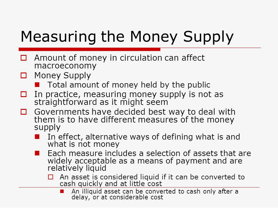Measuring the Money Supply  Amount of money in circulation can affect macroeconomy  Money Supply Total amount of money held by the public  In pract