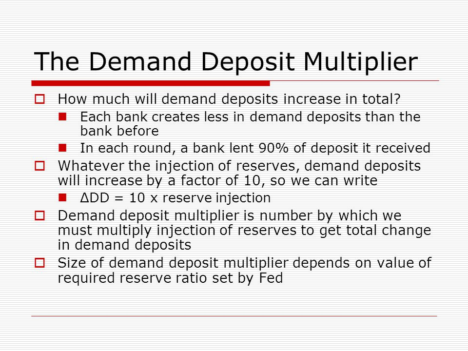 The Demand Deposit Multiplier  How much will demand deposits increase in total? Each bank creates less in demand deposits than the bank before In eac