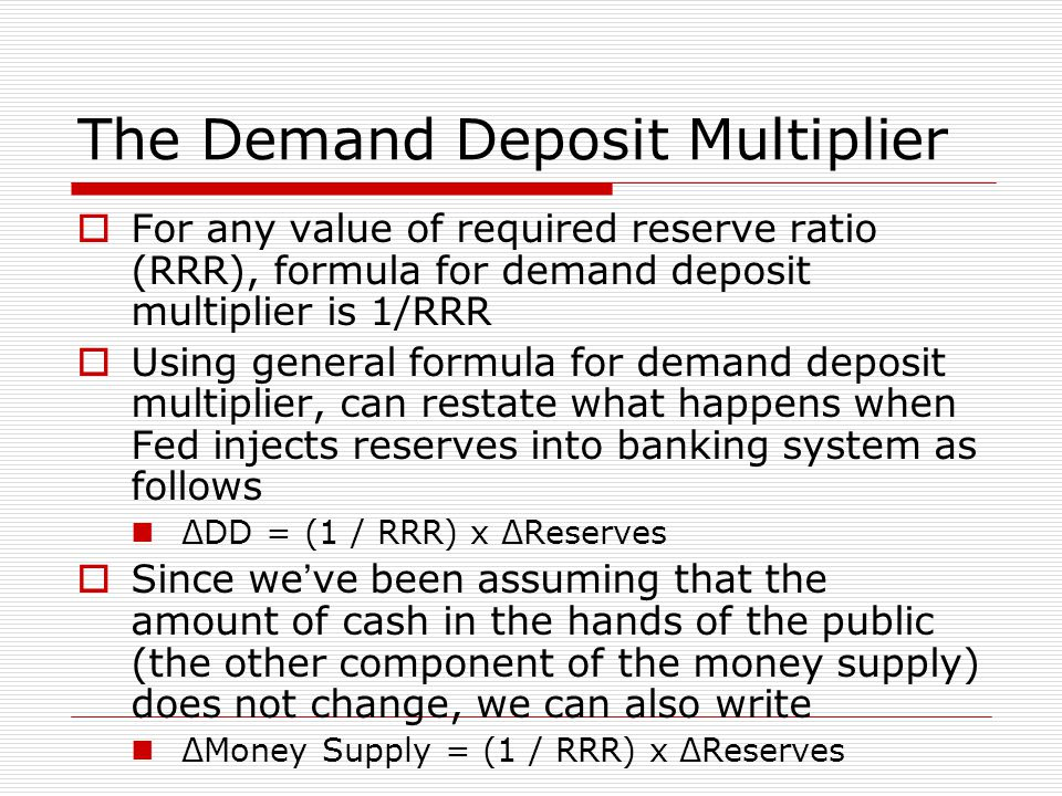 The Demand Deposit Multiplier  For any value of required reserve ratio (RRR), formula for demand deposit multiplier is 1/RRR  Using general formula