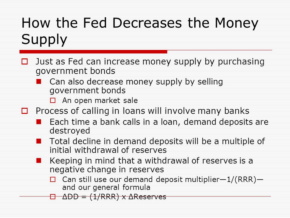 How the Fed Decreases the Money Supply  Just as Fed can increase money supply by purchasing government bonds Can also decrease money supply by sellin