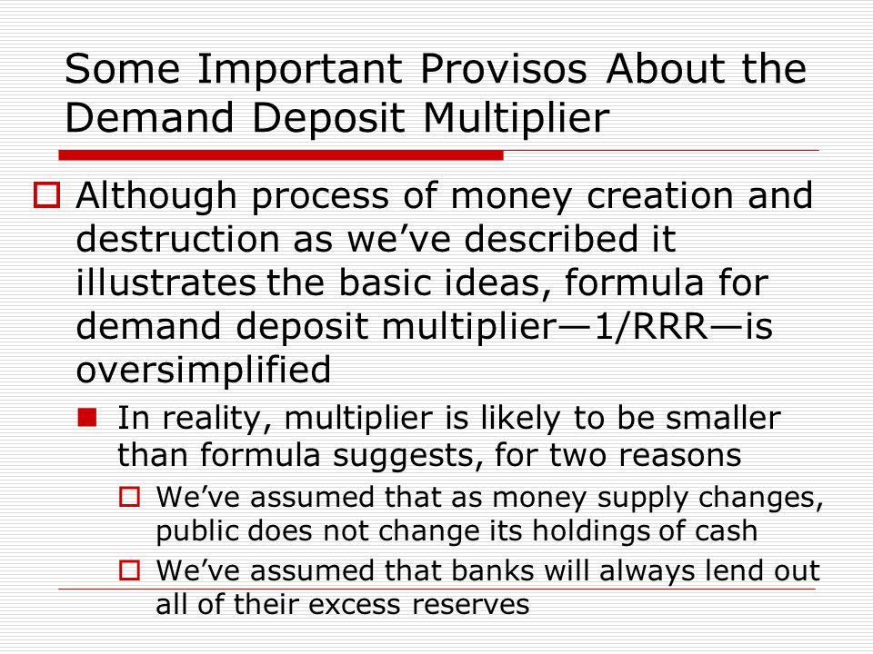 Some Important Provisos About the Demand Deposit Multiplier  Although process of money creation and destruction as we've described it illustrates the