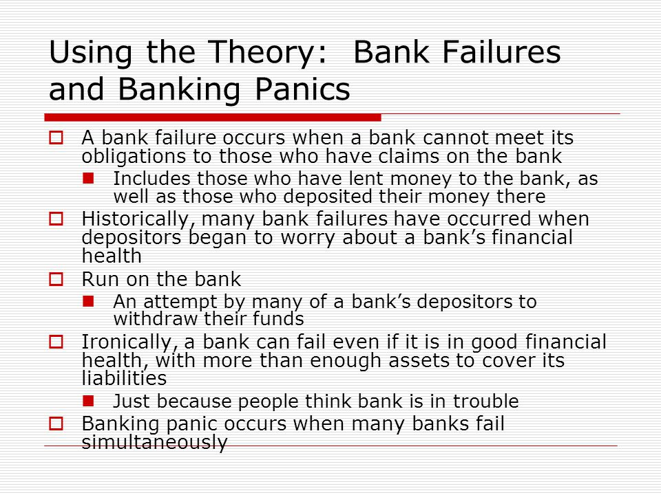 Using the Theory: Bank Failures and Banking Panics  A bank failure occurs when a bank cannot meet its obligations to those who have claims on the ban