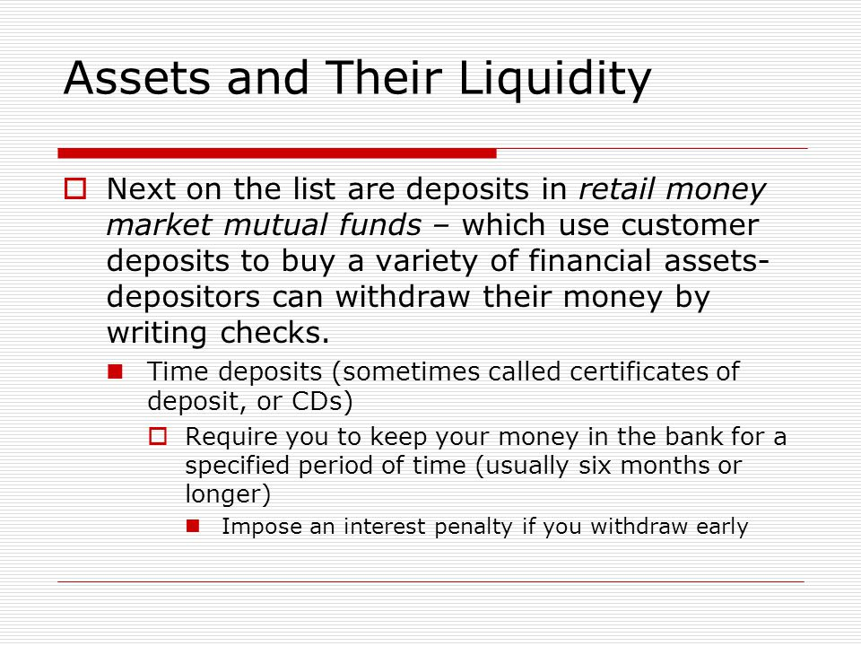Assets and Their Liquidity  Next on the list are deposits in retail money market mutual funds – which use customer deposits to buy a variety of finan