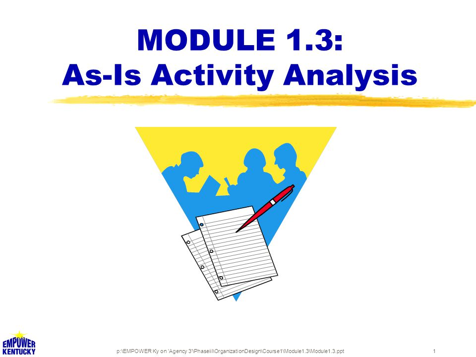 p:\EMPOWER Ky on 'Agency 3'\Phaseiii\OrganizationDesign\Course1\Module1.3\Module1.3.ppt1 MODULE 1.3: As-Is Activity Analysis