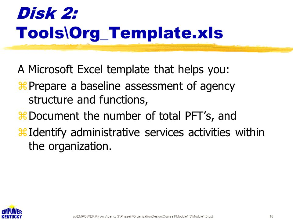 p:\EMPOWER Ky on Agency 3 \Phaseiii\OrganizationDesign\Course1\Module1.3\Module1.3.ppt15 Disk 2: Tools\Org_Template.xls A Microsoft Excel template that helps you: zPrepare a baseline assessment of agency structure and functions, zDocument the number of total PFT's, and zIdentify administrative services activities within the organization.